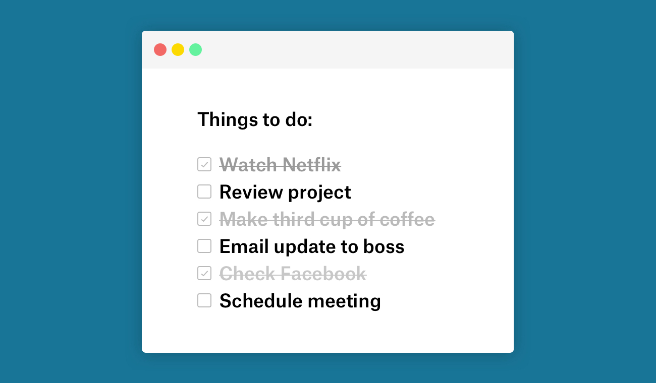 "The to-do list of a procrastinator. ""Review project,"" and ""Email update to boss"" are not checked off. but ""Watch Netflix"" and ""Make third cup of coffee"" are checked off."